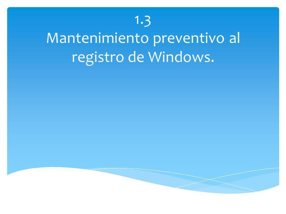 1.3 Mantenimiento preventivo al registro de Windows.