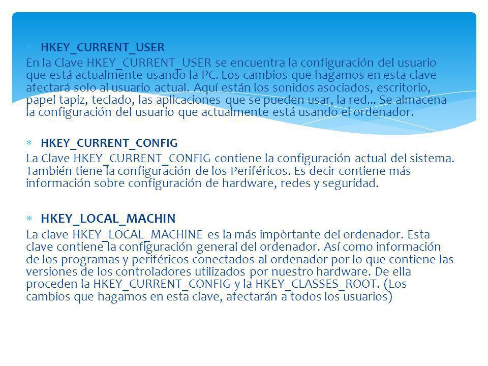 HKEY_CURRENT_USER En la Clave HKEY_CURRENT_USER se encuentra la configuración del usuario que está actualmente usando la PC. Los cambios que hagamos e