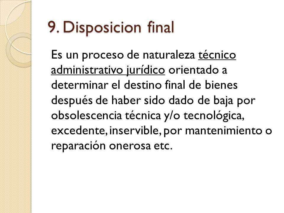 9. Disposicion final Es un proceso de naturaleza técnico administrativo jurídico orientado a determinar el destino final de bienes después de haber si