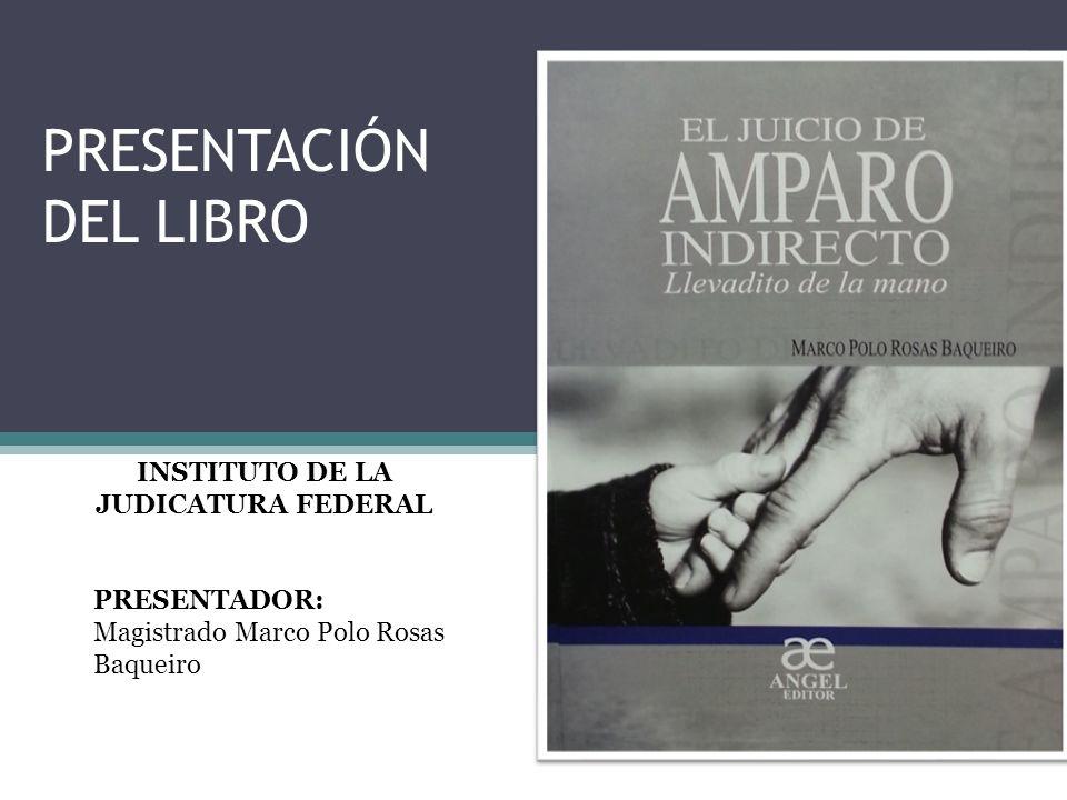 PRESENTACIÓN DEL LIBRO INSTITUTO DE LA JUDICATURA FEDERAL PRESENTADOR: Magistrado Marco Polo Rosas Baqueiro
