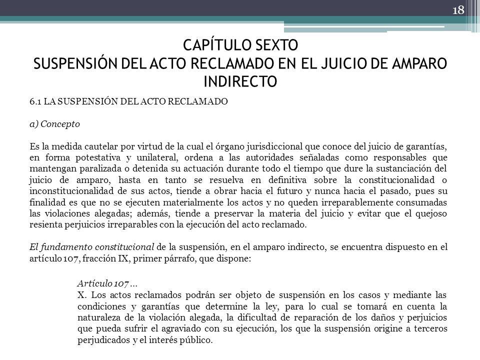 CAPÍTULO SEXTO SUSPENSIÓN DEL ACTO RECLAMADO EN EL JUICIO DE AMPARO INDIRECTO 18 6.1 LA SUSPENSIÓN DEL ACTO RECLAMADO a) Concepto Es la medida cautela