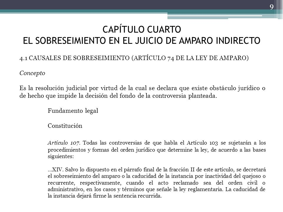 CAPÍTULO CUARTO EL SOBRESEIMIENTO EN EL JUICIO DE AMPARO INDIRECTO 9 4.1 CAUSALES DE SOBRESEIMIENTO (ARTÍCULO 74 DE LA LEY DE AMPARO) Concepto Es la r