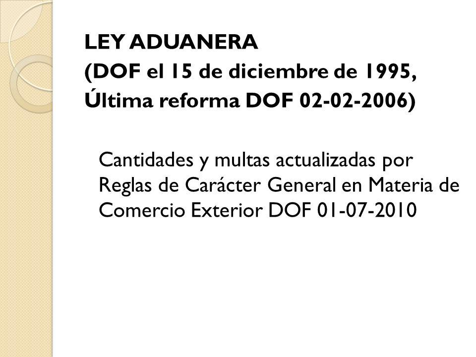 LEY ADUANERA (DOF el 15 de diciembre de 1995, Última reforma DOF 02-02-2006) Cantidades y multas actualizadas por Reglas de Carácter General en Materi