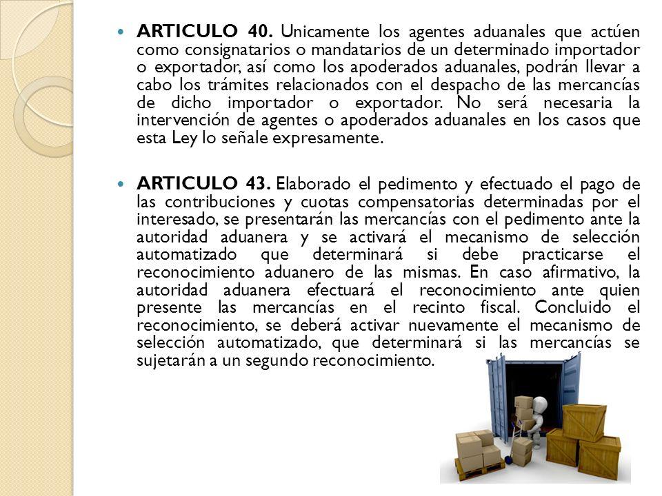 ARTICULO 40. Unicamente los agentes aduanales que actúen como consignatarios o mandatarios de un determinado importador o exportador, así como los apo