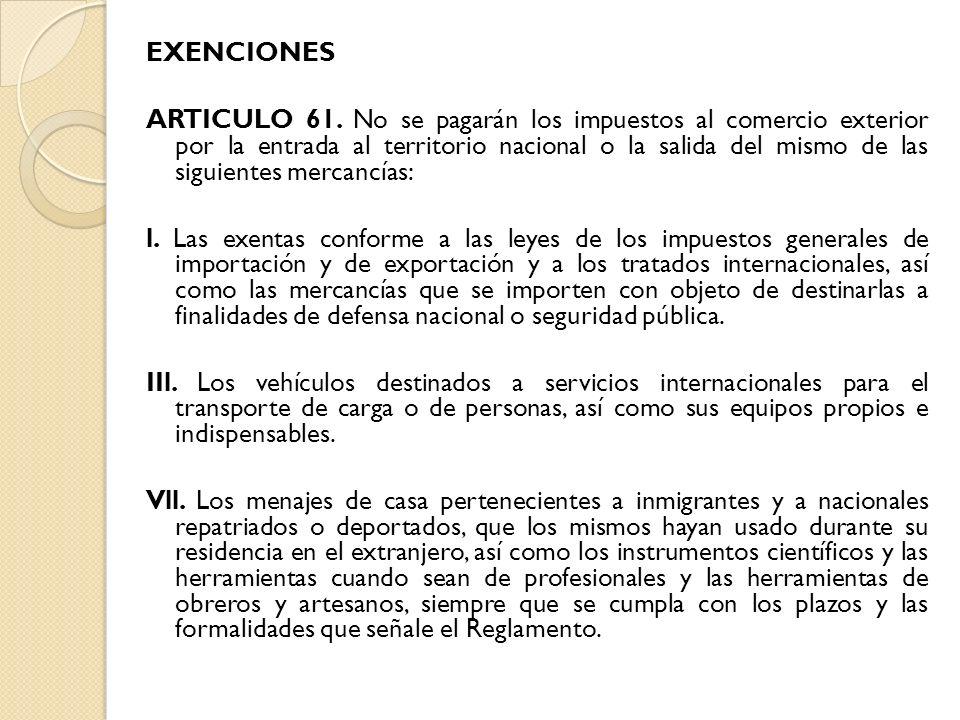 EXENCIONES ARTICULO 61. No se pagarán los impuestos al comercio exterior por la entrada al territorio nacional o la salida del mismo de las siguientes