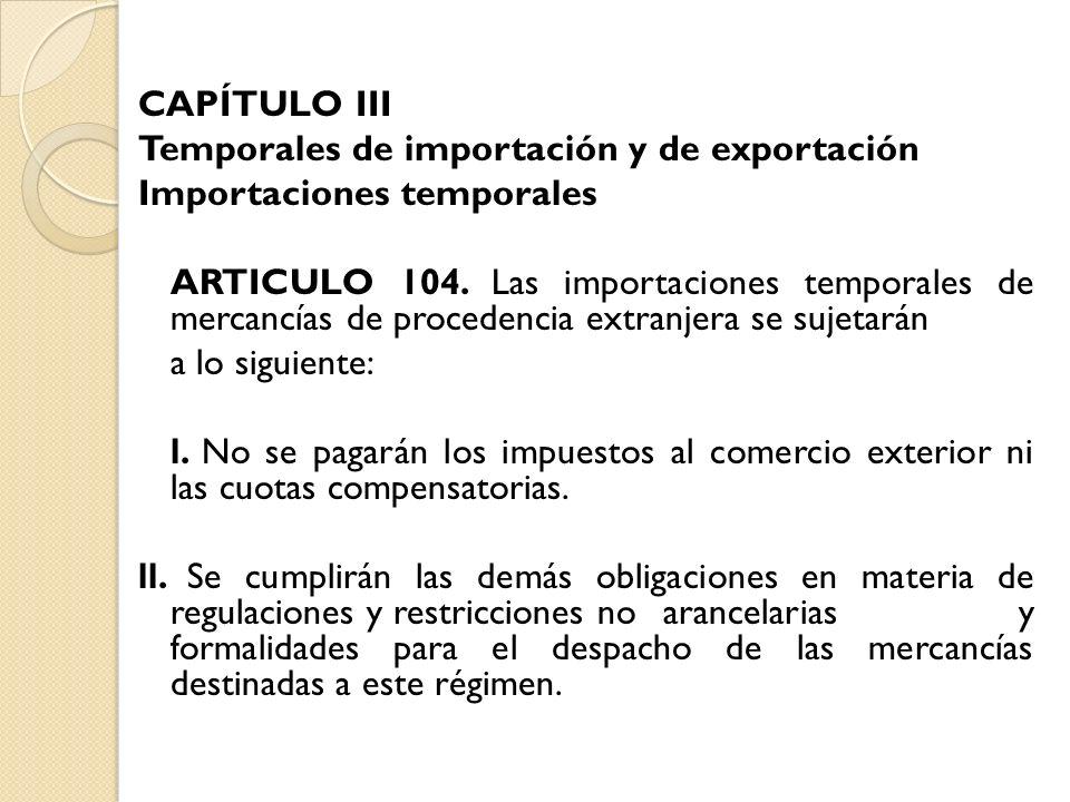 CAPÍTULO III Temporales de importación y de exportación Importaciones temporales ARTICULO 104. Las importaciones temporales de mercancías de procedenc