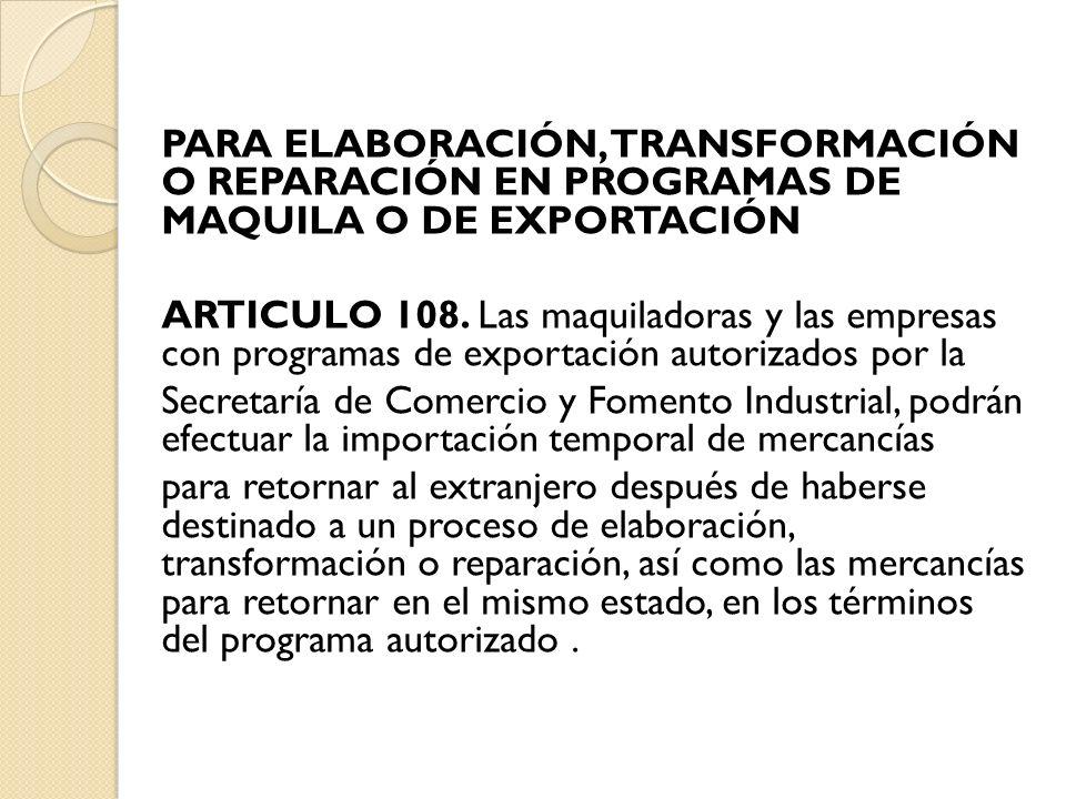 PARA ELABORACIÓN, TRANSFORMACIÓN O REPARACIÓN EN PROGRAMAS DE MAQUILA O DE EXPORTACIÓN ARTICULO 108. Las maquiladoras y las empresas con programas de
