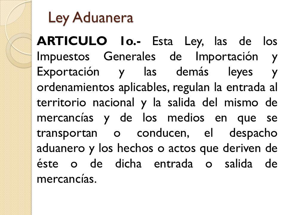 Ley Aduanera ARTICULO 1o.- Esta Ley, las de los Impuestos Generales de Importación y Exportación y las demás leyes y ordenamientos aplicables, regulan