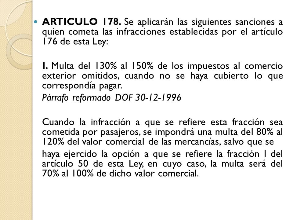 ARTICULO 178. Se aplicarán las siguientes sanciones a quien cometa las infracciones establecidas por el artículo 176 de esta Ley: I. Multa del 130% al