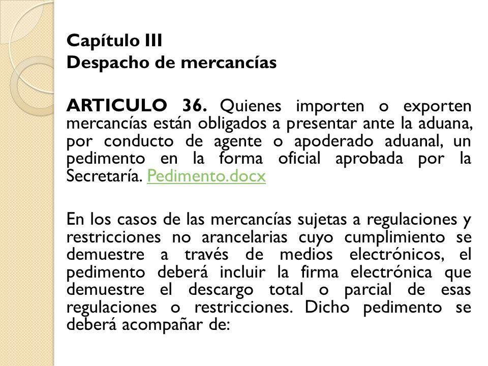Capítulo III Despacho de mercancías ARTICULO 36. Quienes importen o exporten mercancías están obligados a presentar ante la aduana, por conducto de ag