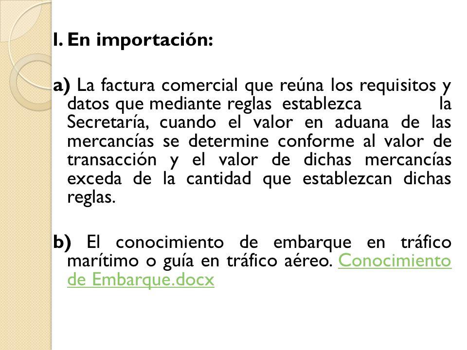 l. En importación: a) La factura comercial que reúna los requisitos y datos que mediante reglasestablezca la Secretaría, cuando el valor en aduana de