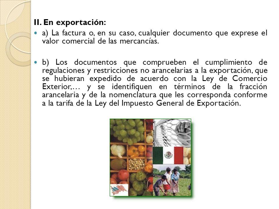 II. En exportación: a) La factura o, en su caso, cualquier documento que exprese el valor comercial de las mercancías. b) Los documentos que compruebe