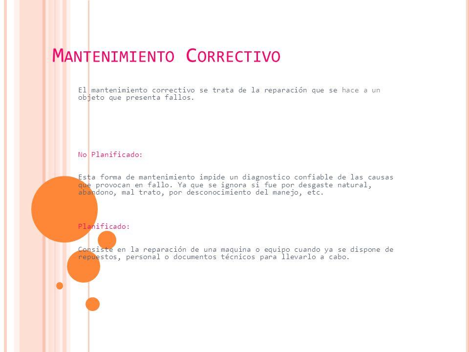 M ANTENIMIENTO C ORRECTIVO El mantenimiento correctivo se trata de la reparación que se hace a un objeto que presenta fallos.