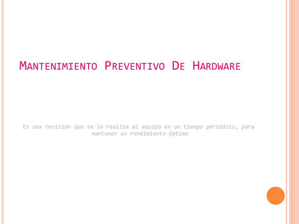 M ANTENIMIENTO P REVENTIVO D E H ARDWARE Es una revisión que se le realiza al equipo en un tiempo periódico, para mantener un rendimiento óptimo