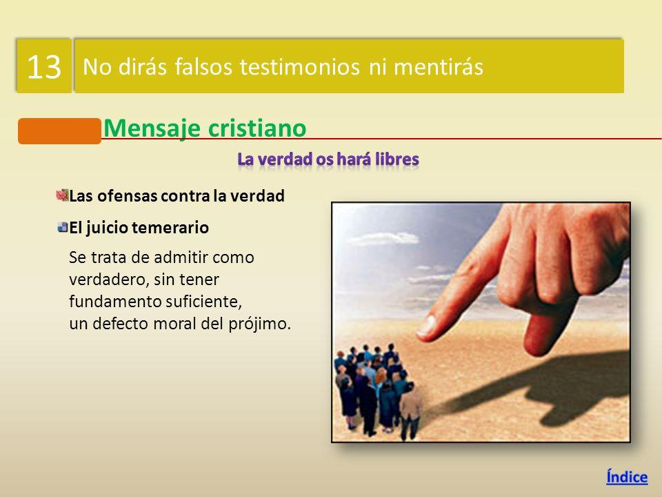 Mensaje cristiano Las ofensas contra la verdad El falso testimonio (mentir ante un tribunal) y el perjurio (mentir bajo juramento) Ambos contribuyen a
