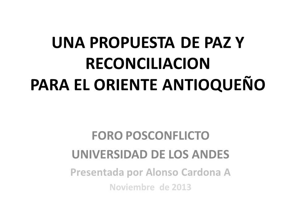 UNA PROPUESTA DE PAZ Y RECONCILIACION PARA EL ORIENTE ANTIOQUEÑO FORO POSCONFLICTO UNIVERSIDAD DE LOS ANDES Presentada por Alonso Cardona A Noviembre de 2013