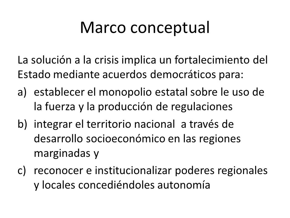 Marco conceptual La solución a la crisis implica un fortalecimiento del Estado mediante acuerdos democráticos para: a)establecer el monopolio estatal
