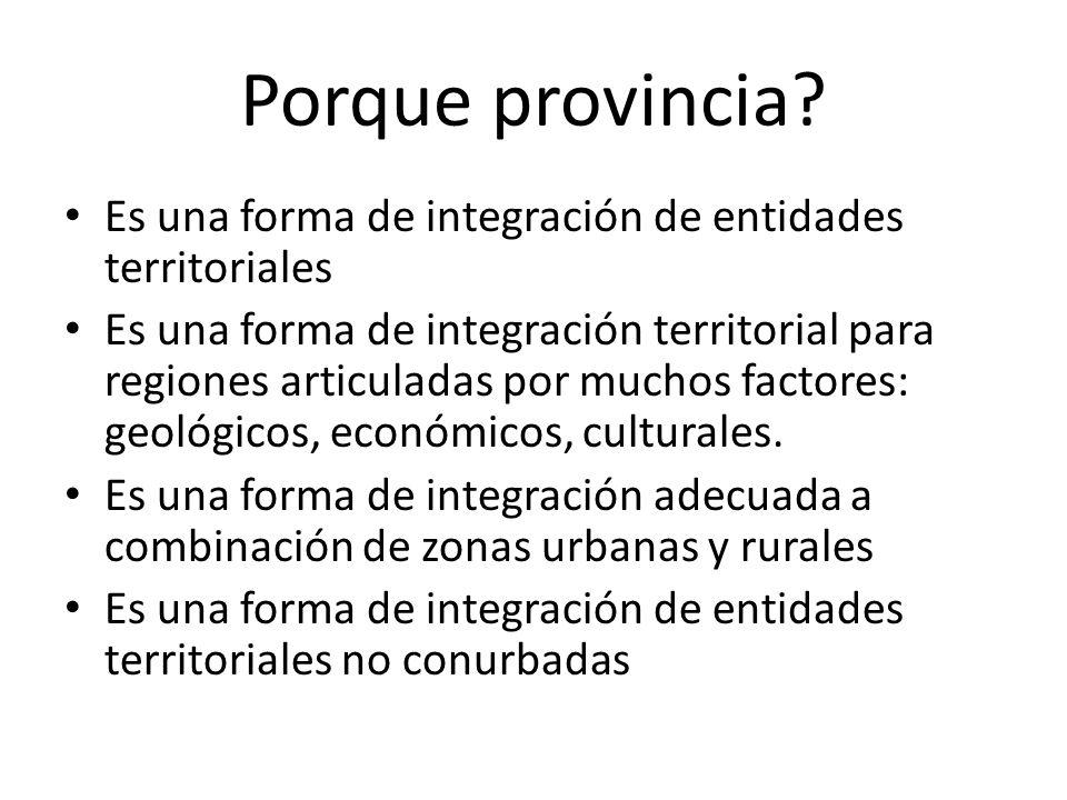Porque provincia? Es una forma de integración de entidades territoriales Es una forma de integración territorial para regiones articuladas por muchos