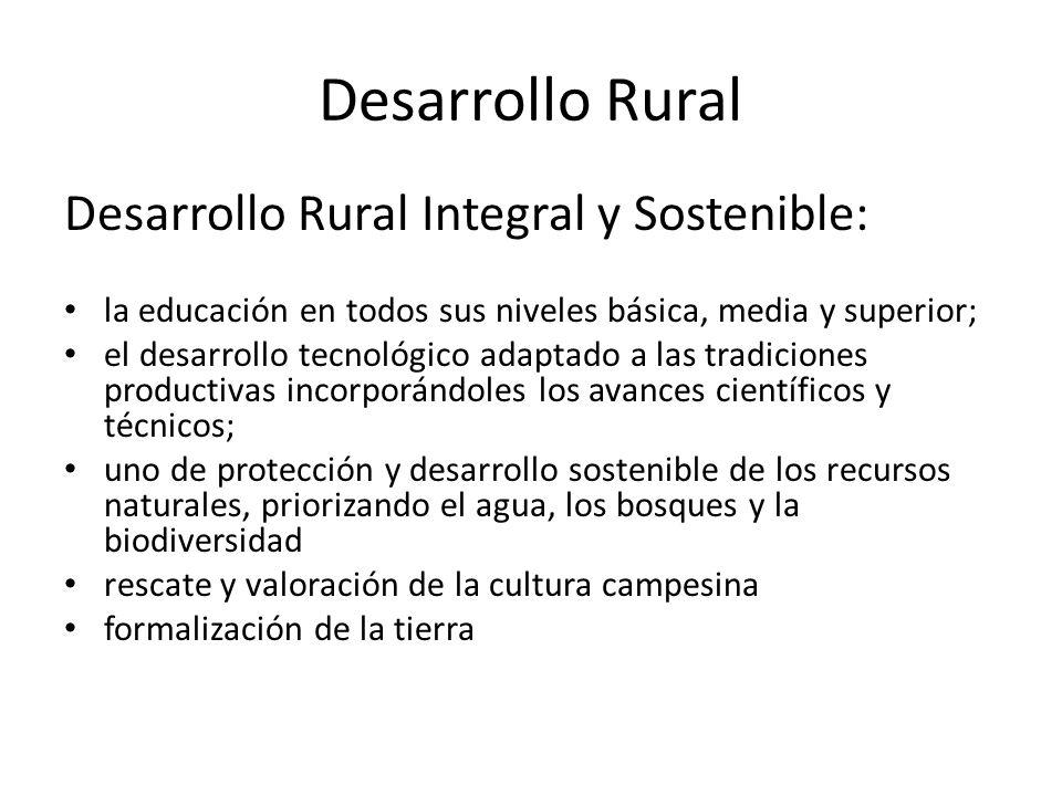 Desarrollo Rural Desarrollo Rural Integral y Sostenible: la educación en todos sus niveles básica, media y superior; el desarrollo tecnológico adaptado a las tradiciones productivas incorporándoles los avances científicos y técnicos; uno de protección y desarrollo sostenible de los recursos naturales, priorizando el agua, los bosques y la biodiversidad rescate y valoración de la cultura campesina formalización de la tierra