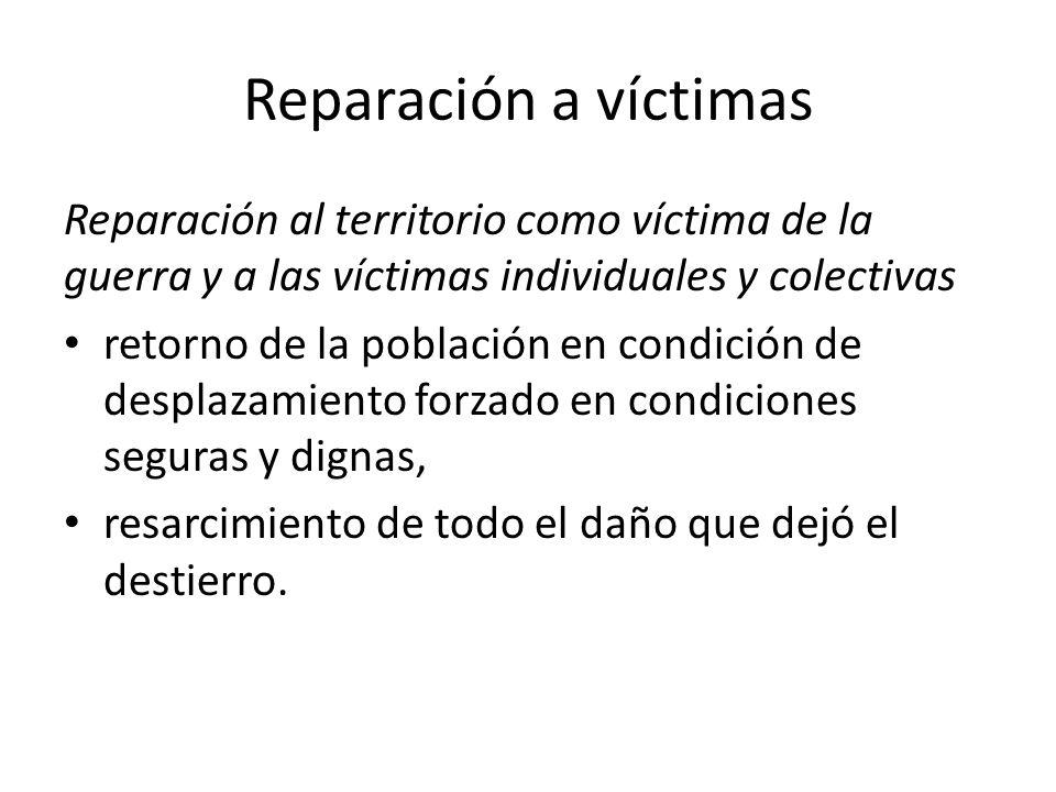 Reparación a víctimas Reparación al territorio como víctima de la guerra y a las víctimas individuales y colectivas retorno de la población en condici
