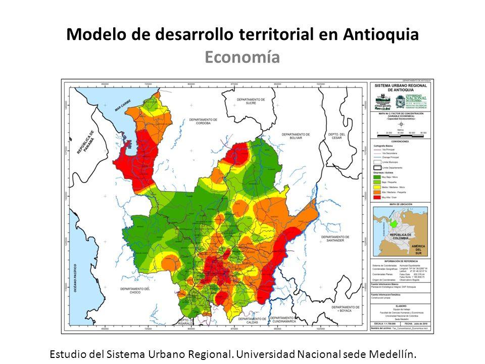 Modelo de desarrollo territorial en Antioquia Economía Estudio del Sistema Urbano Regional. Universidad Nacional sede Medellín.