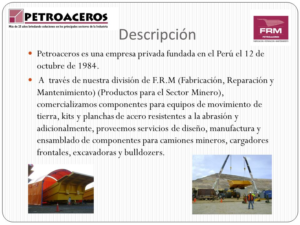 Descripción Petroaceros es una empresa privada fundada en el Perú el 12 de octubre de 1984. A través de nuestra división de F.R.M (Fabricación, Repara
