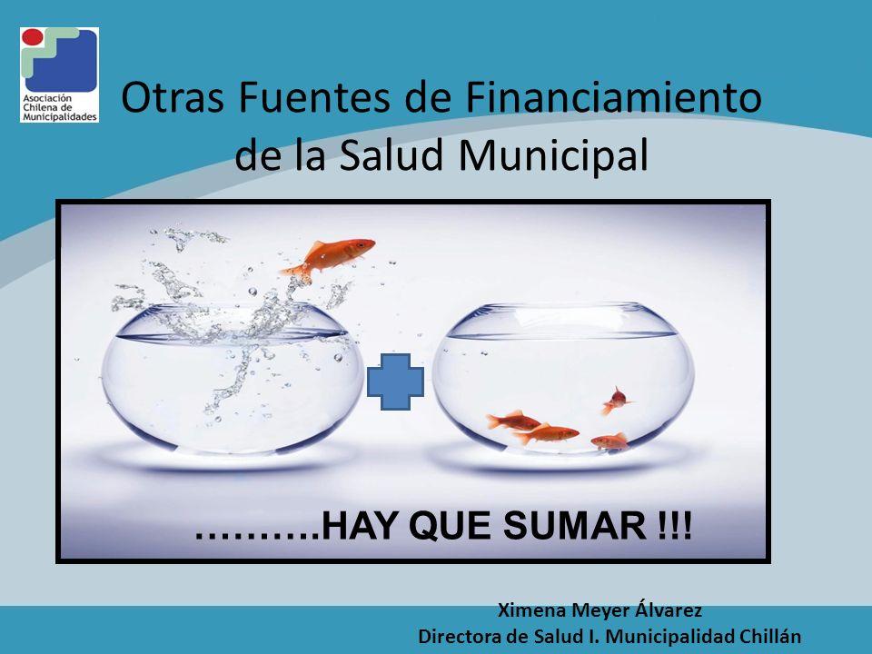 Otras Fuentes de Financiamiento de la Salud Municipal ……….HAY QUE SUMAR !!! Ximena Meyer Álvarez Directora de Salud I. Municipalidad Chillán