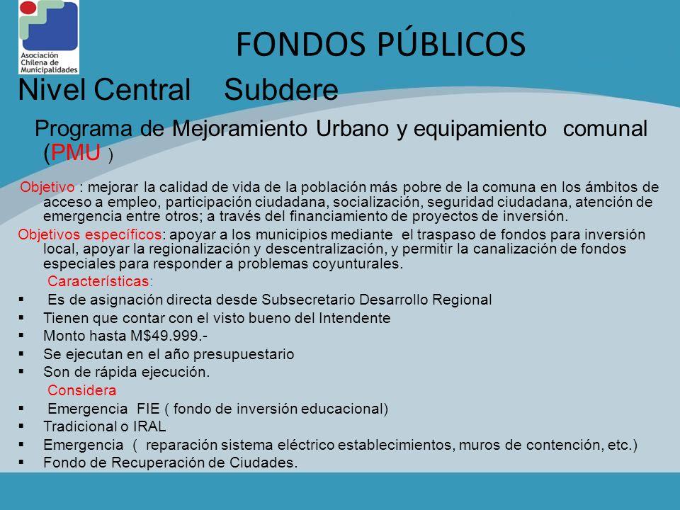 FONDOS PÚBLICOS Nivel Central Subdere Programa de Mejoramiento Urbano y equipamiento comunal (PMU ) Objetivo : mejorar la calidad de vida de la poblac