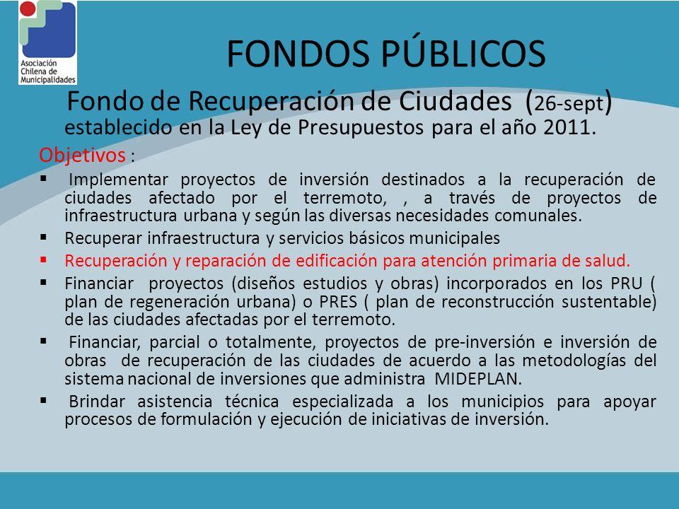 FONDOS PÚBLICOS Fondo de Recuperación de Ciudades ( 26-sept ) establecido en la Ley de Presupuestos para el año 2011. Objetivos : Implementar proyecto