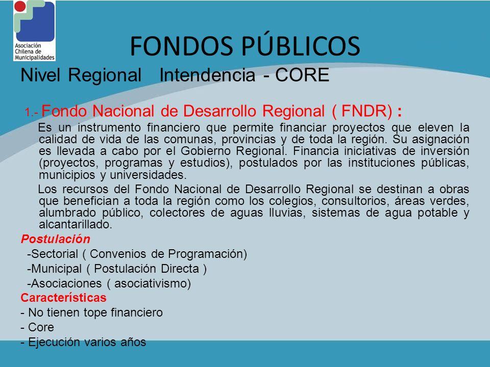 FONDOS PÚBLICOS Nivel Regional Intendencia - CORE 1.- Fondo Nacional de Desarrollo Regional ( FNDR) : Es un instrumento financiero que permite financi