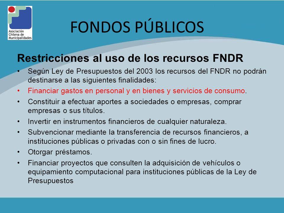 FONDOS PÚBLICOS Restricciones al uso de los recursos FNDR Según Ley de Presupuestos del 2003 los recursos del FNDR no podrán destinarse a las siguient
