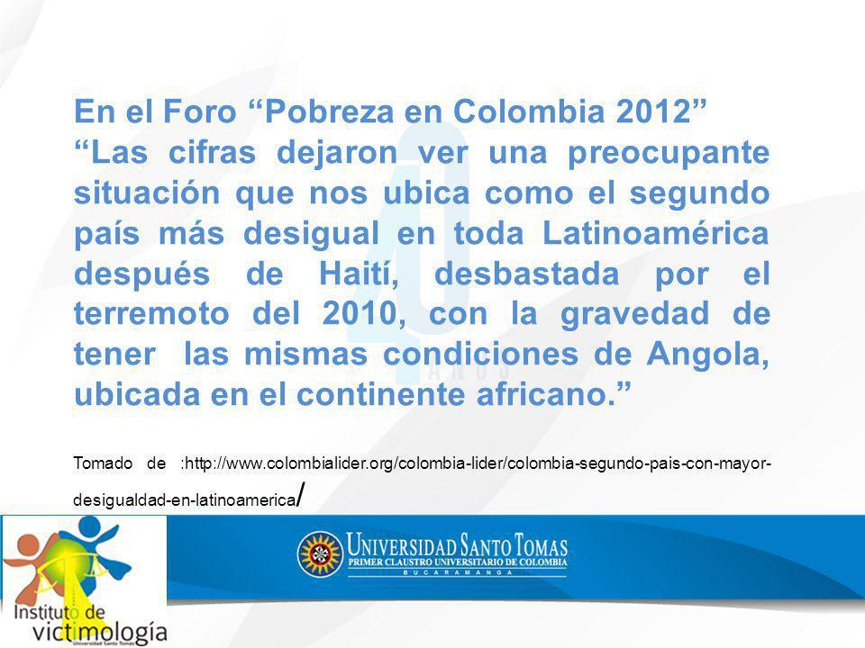 En el Foro Pobreza en Colombia 2012 Las cifras dejaron ver una preocupante situación que nos ubica como el segundo país más desigual en toda Latinoamé