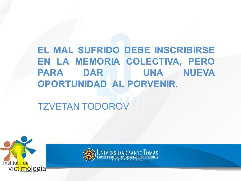 EL MAL SUFRIDO DEBE INSCRIBIRSE EN LA MEMORIA COLECTIVA, PERO PARA DAR UNA NUEVA OPORTUNIDAD AL PORVENIR. TZVETAN TODOROV