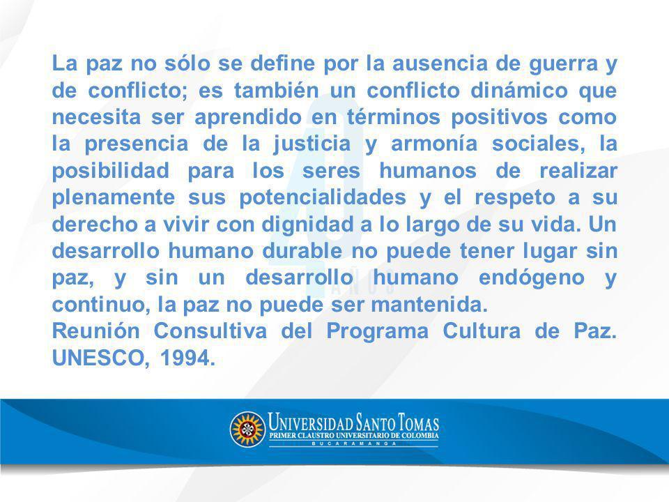 La paz no sólo se define por la ausencia de guerra y de conflicto; es también un conflicto dinámico que necesita ser aprendido en términos positivos c