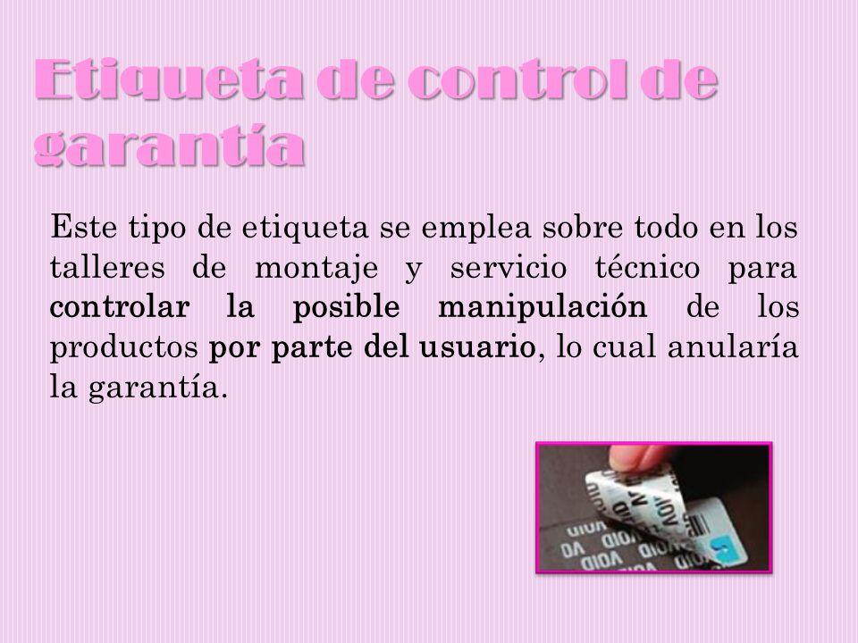 Etiqueta de control de garantía Este tipo de etiqueta se emplea sobre todo en los talleres de montaje y servicio técnico para controlar la posible man