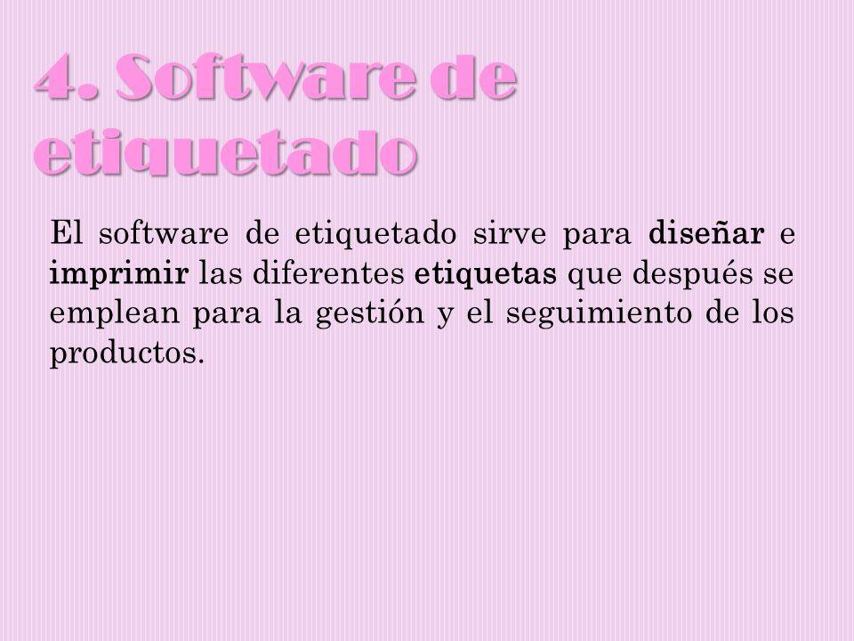 4. Software de etiquetado El software de etiquetado sirve para diseñar e imprimir las diferentes etiquetas que después se emplean para la gestión y el