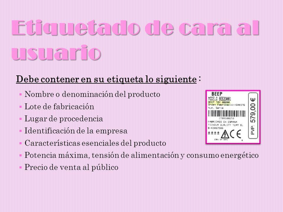 Etiquetado de cara al usuario Debe contener en su etiqueta lo siguiente : Nombre o denominación del producto Lote de fabricación Lugar de procedencia
