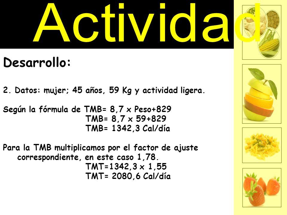 Desarrollo: 2. Datos: mujer; 45 años, 59 Kg y actividad ligera. Según la fórmula de TMB= 8,7 x Peso+829 TMB= 8,7 x 59+829 TMB= 1342,3 Cal/día Para la