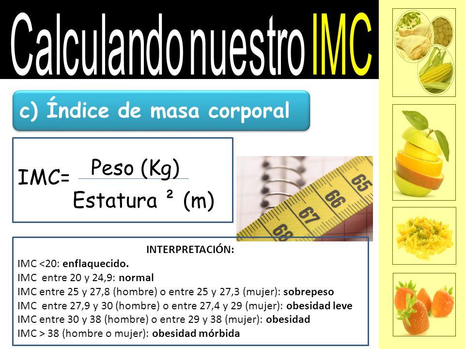 c) Índice de masa corporal IMC= Peso (Kg) Estatura ² (m) INTERPRETACIÓN: IMC <20: enflaquecido. IMC entre 20 y 24,9: normal IMC entre 25 y 27,8 (hombr