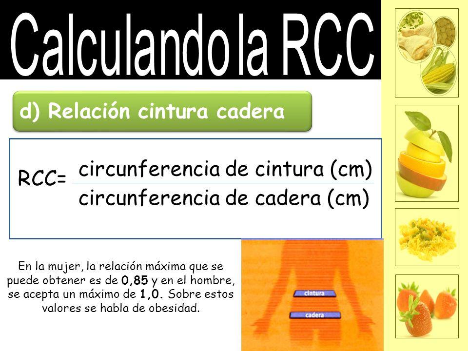 d) Relación cintura cadera RCC= circunferencia de cintura (cm) circunferencia de cadera (cm) En la mujer, la relación máxima que se puede obtener es de 0,85 y en el hombre, se acepta un máximo de 1,0.
