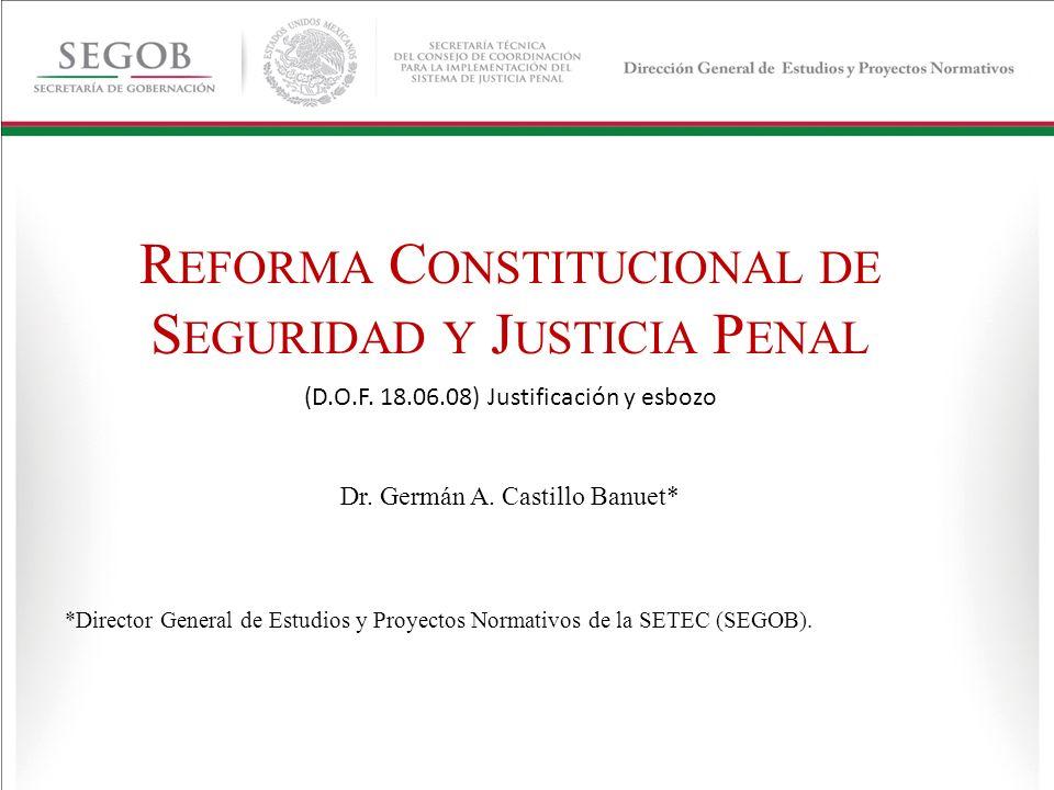 R EFORMA C ONSTITUCIONAL DE S EGURIDAD Y J USTICIA P ENAL (D.O.F. 18.06.08) Justificación y esbozo Dr. Germán A. Castillo Banuet* *Director General de