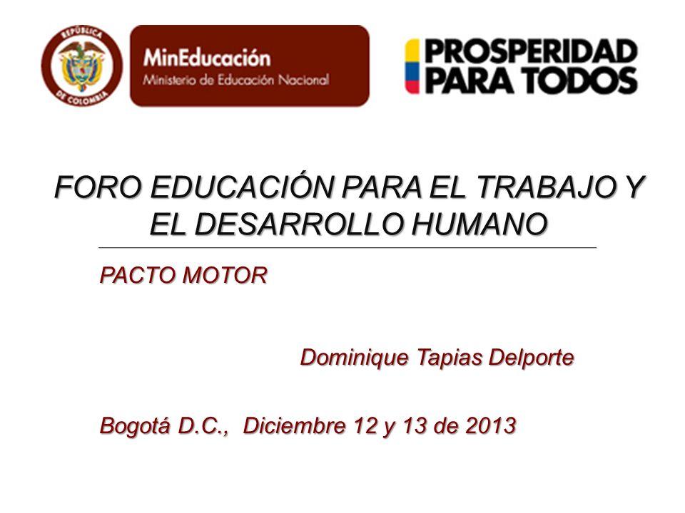 FORO EDUCACIÓN PARA EL TRABAJO Y EL DESARROLLO HUMANO PACTO MOTOR Dominique Tapias Delporte Bogotá D.C., Diciembre 12 y 13 de 2013