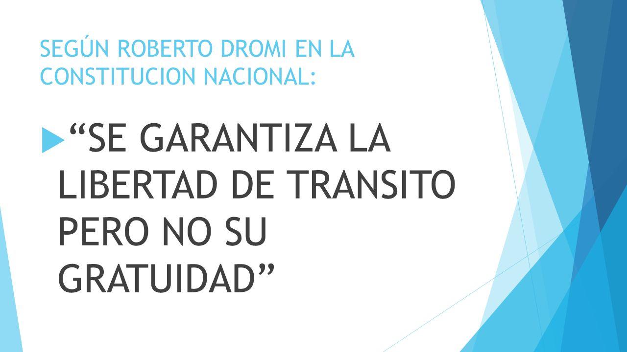 SEGÚN ROBERTO DROMI EN LA CONSTITUCION NACIONAL: SE GARANTIZA LA LIBERTAD DE TRANSITO PERO NO SU GRATUIDAD