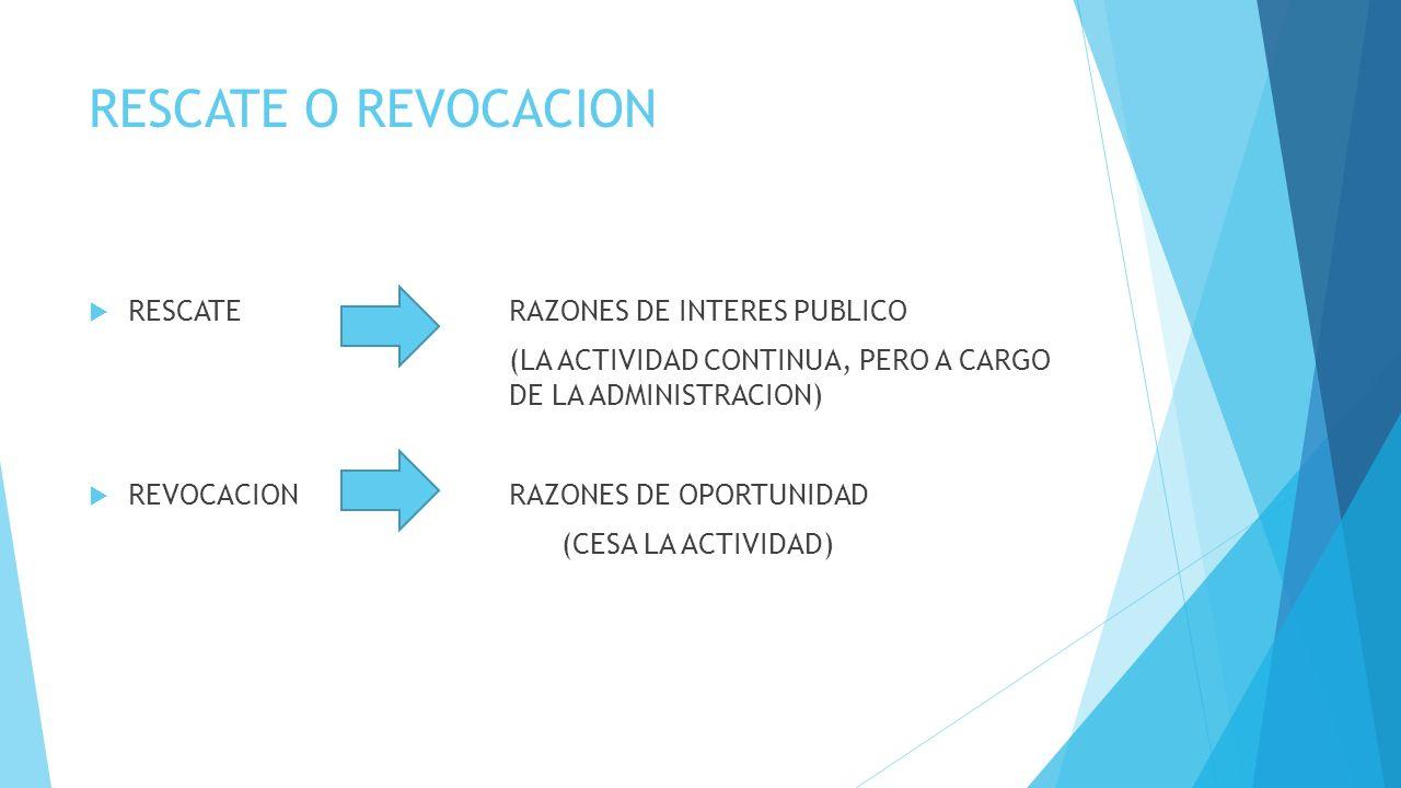 RESCATE O REVOCACION RESCATE RAZONES DE INTERES PUBLICO (LA ACTIVIDAD CONTINUA, PERO A CARGO DE LA ADMINISTRACION) REVOCACIONRAZONES DE OPORTUNIDAD (CESA LA ACTIVIDAD)