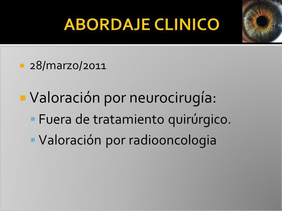 28/marzo/2011 Valoración por neurocirugía: Fuera de tratamiento quirúrgico. Valoración por radiooncologia