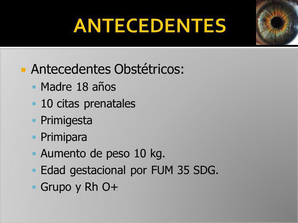 Antecedentes Obstétricos: Madre 18 años 10 citas prenatales Primigesta Primipara Aumento de peso 10 kg. Edad gestacional por FUM 35 SDG. Grupo y Rh O+