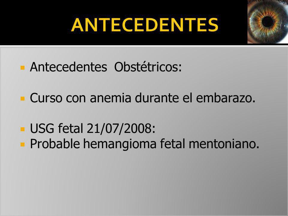 Antecedentes Obstétricos: Curso con anemia durante el embarazo. USG fetal 21/07/2008: Probable hemangioma fetal mentoniano.