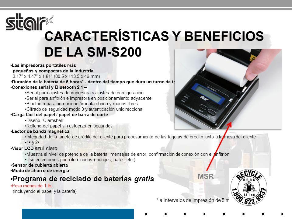 ESPECIFICACIONES DE LA SM-S200 Impresora portátil de 2 EspecificaciónSM-S200 Velocidad de impresión 80 mm/seg Tamaño81 x 114 x 46 mm Peso300 g Consumo7.4 V (1200 mAh) / Batería de iones de litio Ancho del papel58 mm Ancho de impresión 48 mm Espesor del papel0.060- 0.070 mm Diámetro del papel39 mm Longitud del papel55 pies / rollo InterfazConexiones RS232 y Bluetooth Visor LEDRetroiluminación LED azul Temperatura de funcionamiento 0 a 50, 30 a 80 HR Vida Vida útil Cabezal de impresión: 50km MCBF: 37 millones de líneas EstabilidadPrueba de caída desde 3.28 Código de barra JAN/EAN/KAN8, JAN/EAN/KAN13, UPC-A/E, NW-7, entrelazado 2/5(ITF), CÓDIGO 39/93/128 Código QR, PDF417, matriz de datos Impresora portátil compacta de 2 Garantía: 1 año* * La batería es una pieza consumible (garantía por 6 meses)