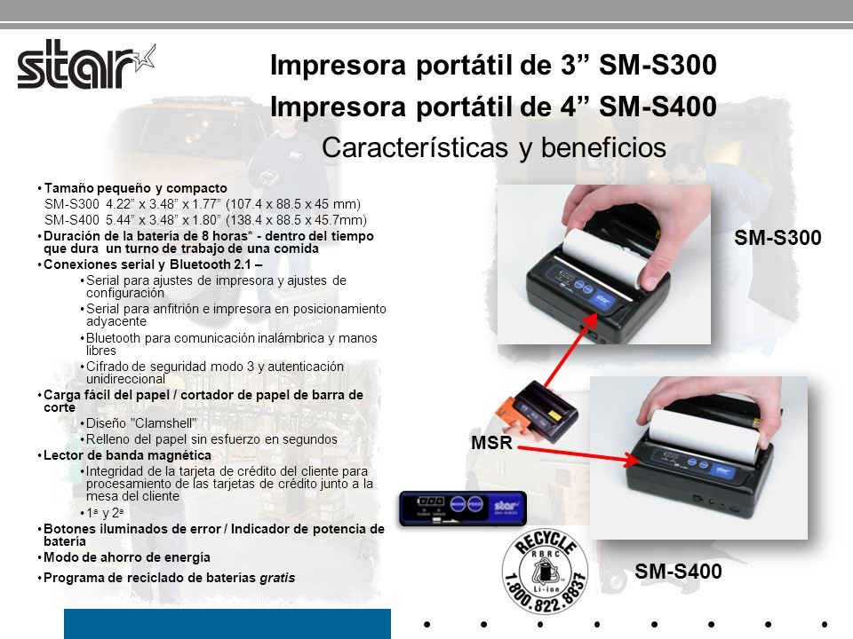 Especificación SM-S300SM-S400 Velocidad de impresión 65 mm/s50 mm/s Tamaño4,22 x 3.48 x 1,775,44 x 3.48 x 1,80 Peso335 g420 g Consumo7.4 V (1400 mAh)7,4V (1400 mAh) Ancho del papel80 mm112 mm Ancho de impresión 72 mm104 mm Espesor del papel 0.060- 0.070 mm Diámetro del papel 38 mm InterfazRS232 y Bluetooth MSRPistas 1 y 2 estándar (2 y 3 opcionales) Temperatura de funcionamiento 10 a 50, 30 a 80 HR ConfiabilidadCabezal de impresión: 50 km / 37 millones de líneas EstabilidadCaída desde 3 pies Código de barra JAN/EAN/KAN8, JAN/EAN/KAN13, UPC-A/E, NW-7, entrelazado 2/5(ITF), CÓDIGO 39/93/128 Código QR, PDF417, matriz de datos