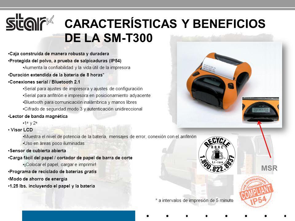 ESPECIFICACIONE S DE LA SM-T300 Impresora portátil duradera de 3 EspecificaciónSM-T3200 Velocidad de impresión 80 mm/seg Tamaño120 x 131 x 58 mm Peso560 g Consumo CC 7.4 V (1900 mAh) / Batería de iones de litio Ancho del papel80 mm Ancho de impresión72 mm Espesor del papel0.060- 0.070 mm Diámetro del papel50 mm Longitud del papel 95 pies / rollo Interfaz RS232 y Bluetooth Visor LCDRetroiluminación blanca de LCD Temperatura de funcionamiento -10 a 50, 30 a 80 HR Vida Vida útil Cabezal de impresión: 50km MCBF: 37 millones de líneas Clasificación de protección de ingreso IP54 EstabilidadPrueba de caída desde 5 Código de barra JAN/EAN/KAN8, JAN/EAN/KAN13, UPC-A/E, NW-7, entrelazado 2/5(ITF), CÓDIGO 39/93/128 Código QR, PDF417, matriz de datos Garantía: 1 año* * La batería es una pieza consumible (garantía por 6 meses)